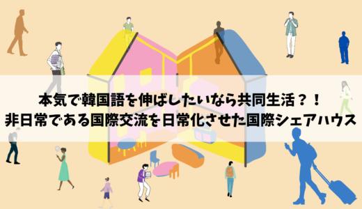 """本気で韓国語を伸ばしたいなら共同生活?! 〜非日常の""""国際交流""""を日常化させた国際シェアハウス〜"""